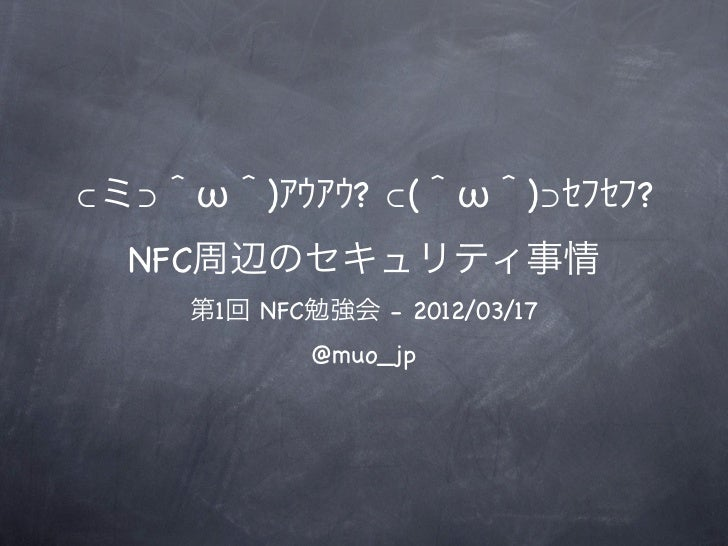 ⊂ミ⊃^ω^)アウアウ? ⊂(^ω^)⊃セフセフ?  NFC周辺のセキュリティ事情    第1回 NFC勉強会 - 2012/03/17            @muo_jp