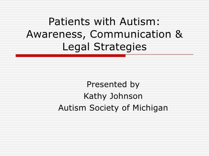 Patients with Autism: Awareness, Communication & Legal Strategies Presented by Kathy Johnson Autism Society of Michigan