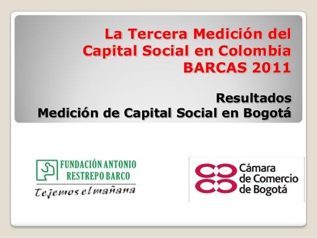 La Tercera Medición del Capital Social en Colombia BARCAS 2011 Resultados Medición de Capital Social en Bogotá
