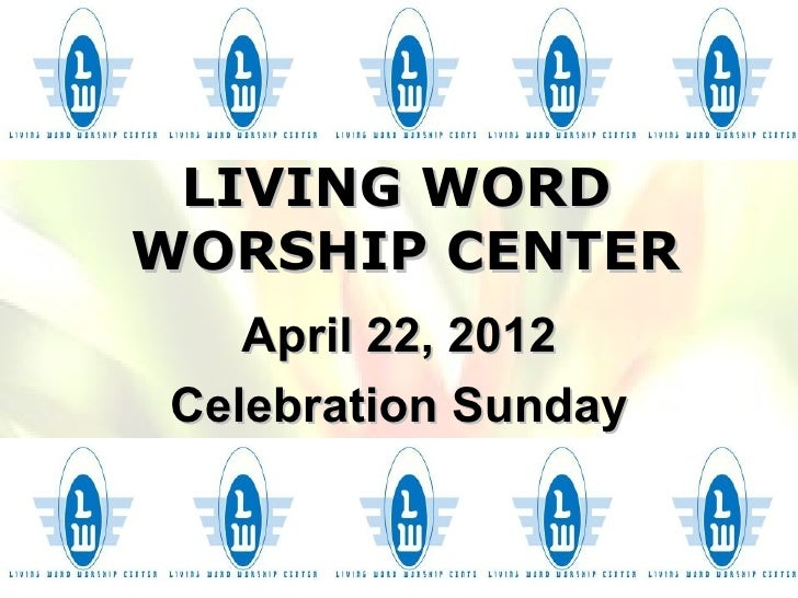 LIVING WORDWORSHIP CENTER   April 22, 2012Celebration Sunday