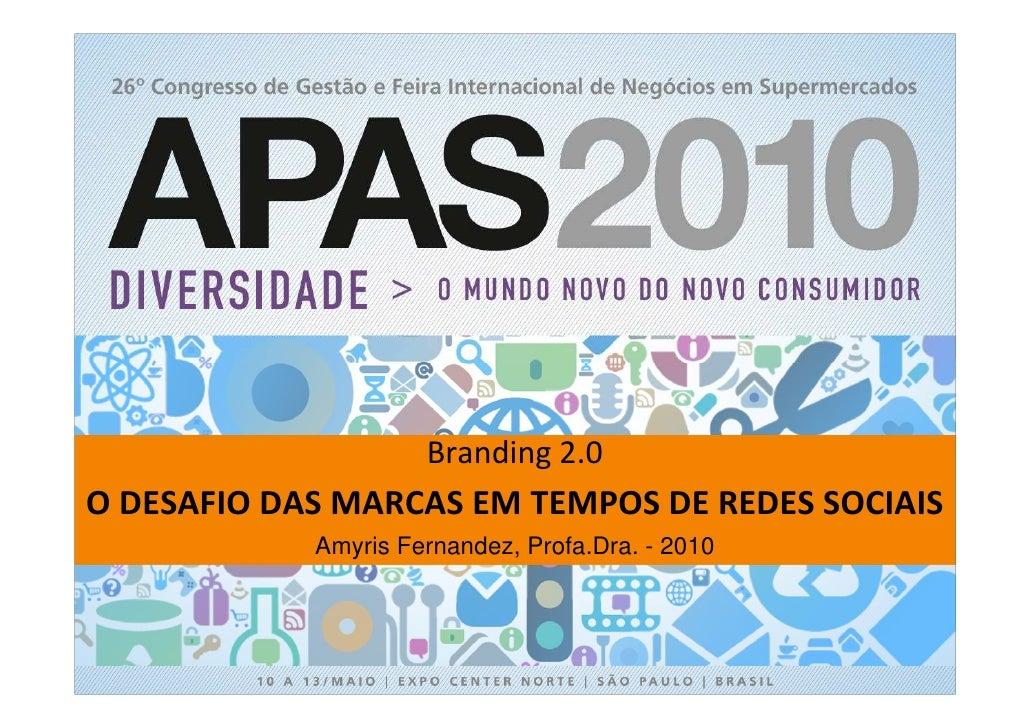 Branding 2.0 O DESAFIO DAS MARCAS EM TEMPOS DE REDES SOCIAIS             Amyris Fernandez, Profa.Dra. - 2010