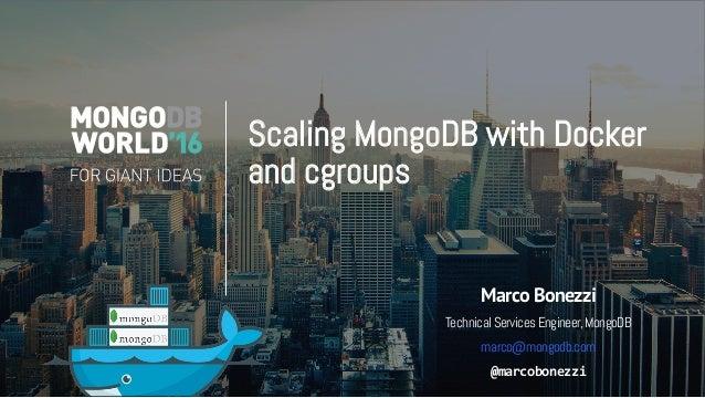 Scaling MongoDB with Docker and cgroups Marco Bonezzi TechnicalServicesEngineer,MongoDB marco@mongodb.com  @marcobonezzi
