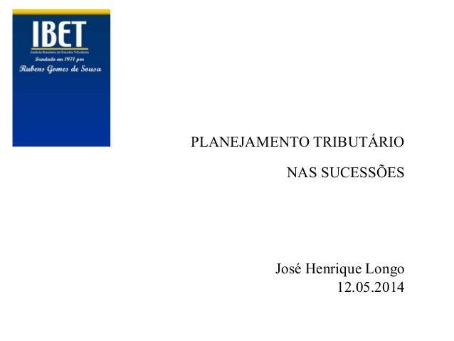 PLANEJAMENTO TRIBUTÁRIO NAS SUCESSÕES José Henrique Longo 12.05.2014