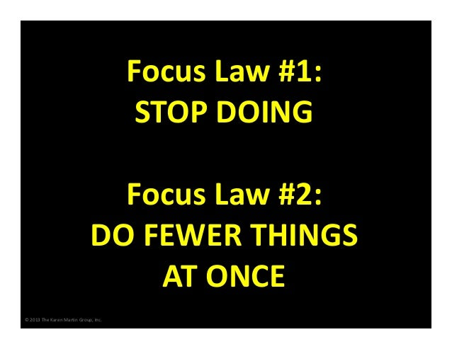 Focus Law #1: STOP DOING Focus Law #2: DO FEWER THINGS  AT ONCE © 2013 The Karen Martin Group, Inc.