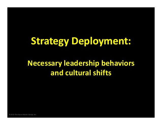 Strategy Deployment: Necessary leadership behaviors            and cultural shifts  © 2013 The Karen Martin Group, Inc.
