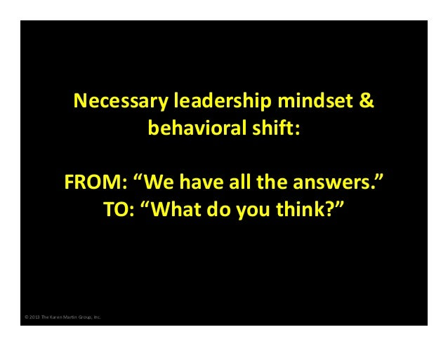 "Necessary leadership mindset &  behavioral shift: FROM: ""We have all the answers."" TO: ""What do you think?""  © 2013 The Ka..."
