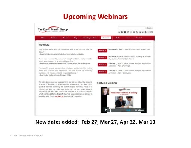 Upcoming Webinars  New dates added:  Feb 27, Mar 27, Apr 22, Mar 13 © 2013 The Karen Martin Group, Inc.