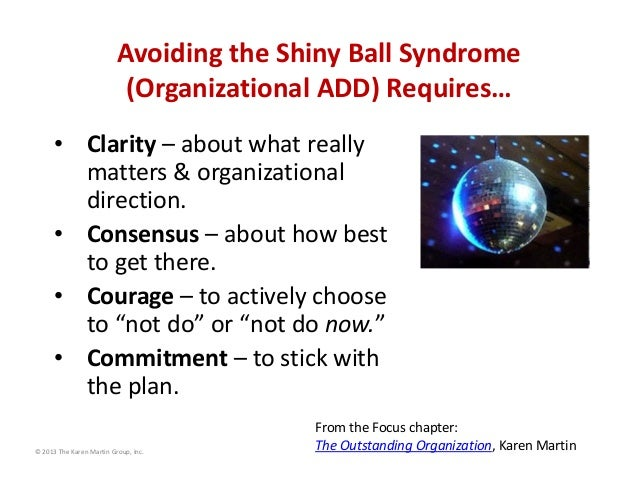 Avoiding the Shiny Ball Syndrome  (Organizational ADD) Requires… • Clarity – about what really  matters & organizational  ...