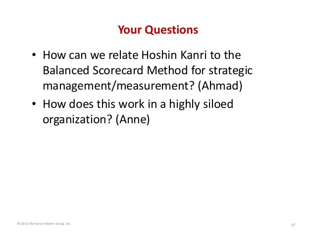 Your Questions • How can we relate Hoshin Kanri to the  Balanced Scorecard Method for strategic  management/measurement? (...