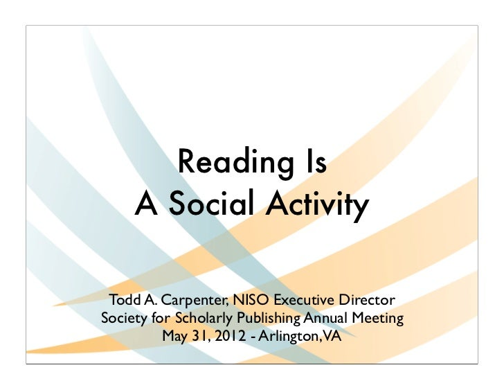 Reading Is     A Social Activity Todd A. Carpenter, NISO Executive DirectorSociety for Scholarly Publishing Annual Meeting...