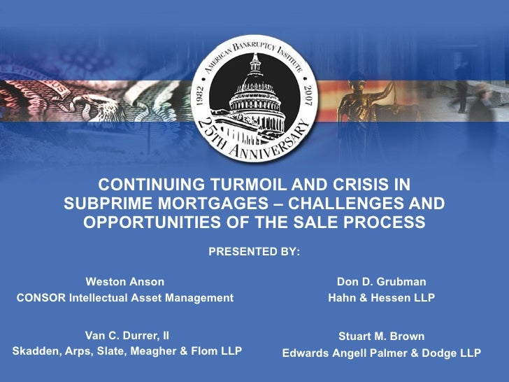CONTINUING TURMOIL AND CRISIS IN SUBPRIME MORTGAGES – CHALLENGES AND OPPORTUNITIES OF THE SALE PROCESS Van C. Durrer, II S...