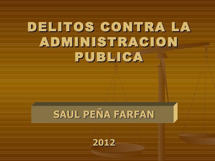 DELITOS CONTRA LA ADMINISTRACION     PUBLICA  SAUL PEÑA FARFAN        2012