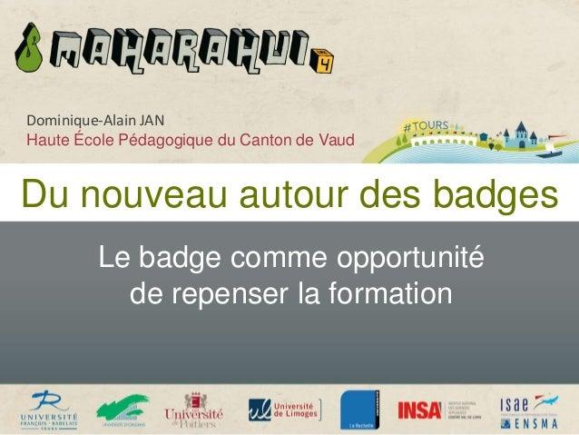 Du nouveau autour des badges Le badge comme opportunité de repenser la formation Dominique-Alain JAN Haute École Pédagogiq...
