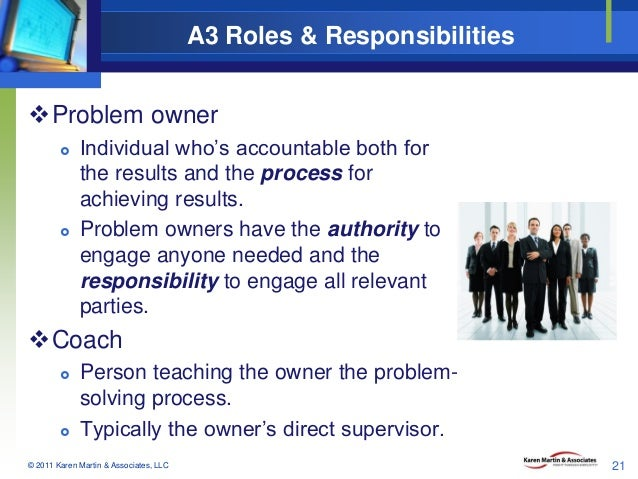 A3 Roles & Responsibilities Problem owner     Individual who's accountable both for the results and the process for ach...