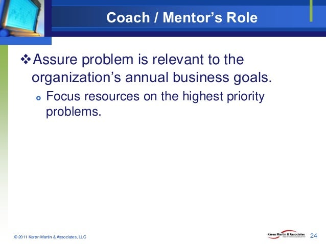 Coach / Mentor's Role Assure problem is relevant to the organization's annual business goals.   Focus resources on the h...