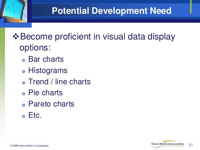 Potential Development Need Become proficient in visual data display options:         Bar charts Histograms Trend / ...