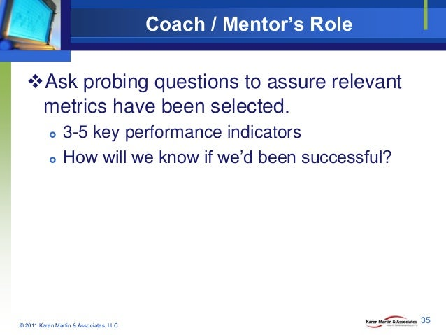 Coach / Mentor's Role Ask probing questions to assure relevant metrics have been selected.     3-5 key performance indi...