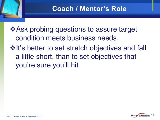 Coach / Mentor's Role Ask probing questions to assure target condition meets business needs. It's better to set stretch ...