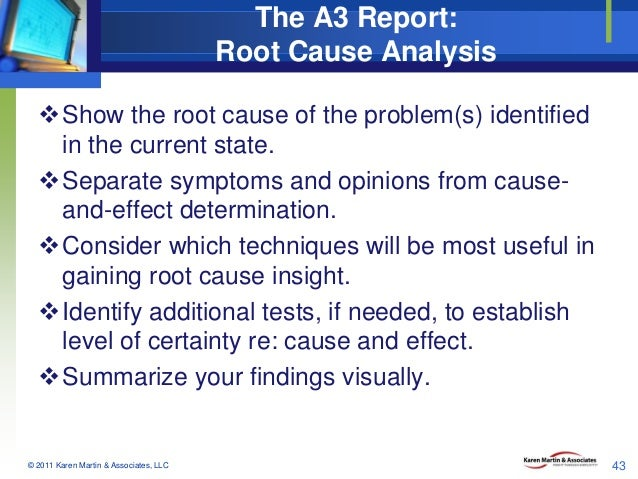 The A3 Report: Root Cause Analysis Show the root cause of the problem(s) identified in the current state. Separate sympt...