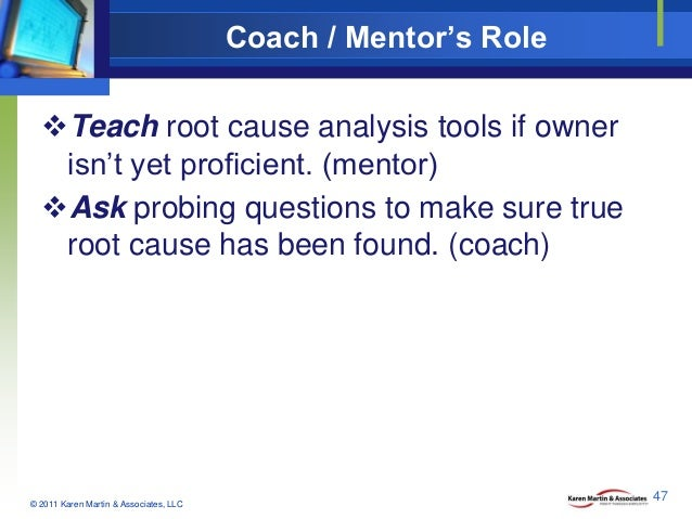 Coach / Mentor's Role Teach root cause analysis tools if owner isn't yet proficient. (mentor) Ask probing questions to m...