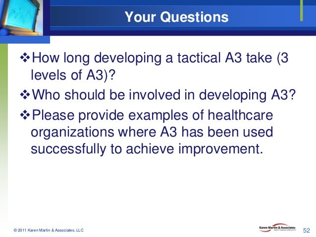 Your Questions How long developing a tactical A3 take (3 levels of A3)? Who should be involved in developing A3? Please...