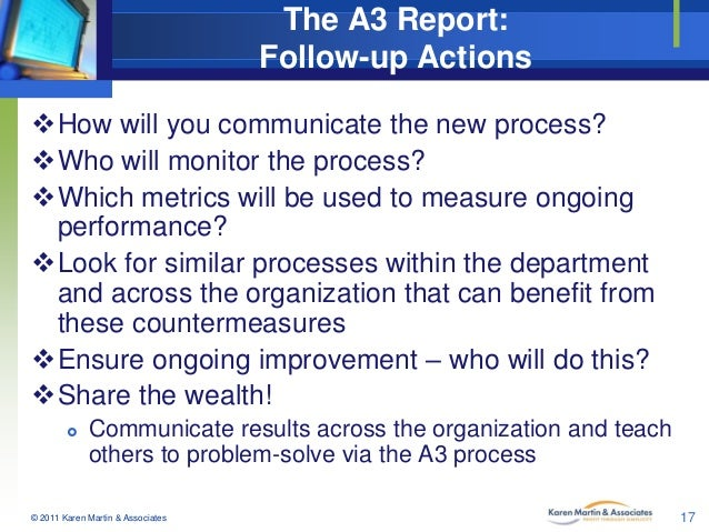 The A3 Report: Follow-up Actions How will you communicate the new process? Who will monitor the process? Which metrics ...
