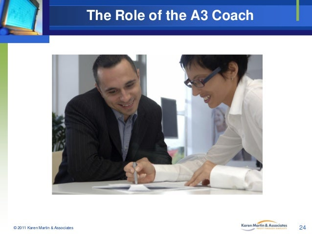 The Role of the A3 Coach  © 2011 Karen Martin & Associates  24