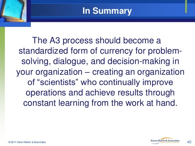 In Summary  The A3 process should become a standardized form of currency for problemsolving, dialogue, and decision-making...