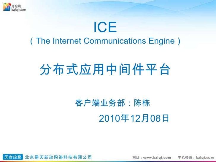 ICE (The Internet Communications Engine)分布式应用中间件平台客户端业务部:陈栋2010年12月08日<br />