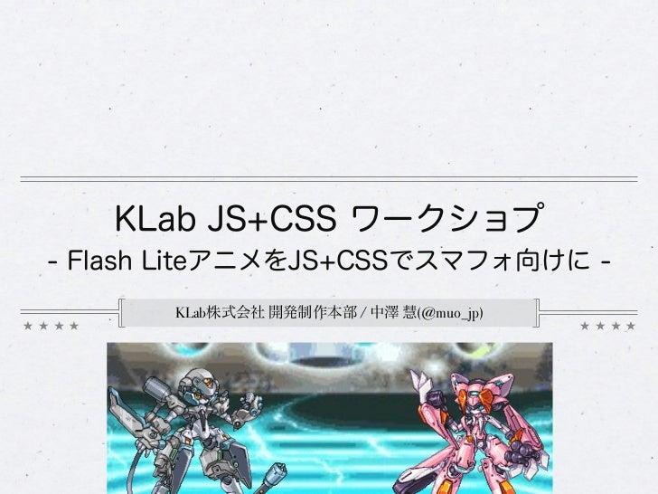 KLab JS+CSS ワークショプ- Flash LiteアニメをJS+CSSでスマフォ向けに -       KLab株式会社 開発制作本部 / 中澤 慧(@muo_jp)