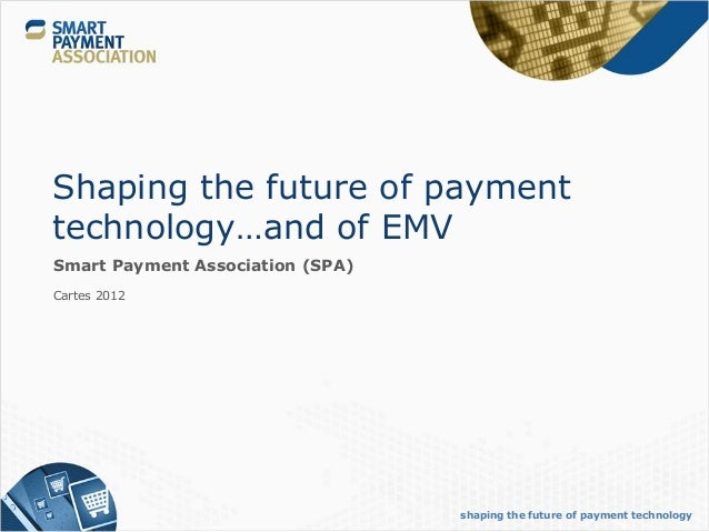 Shaping the future of paymenttechnology…and of EMVSmart Payment Association (SPA)Cartes 2012                              ...