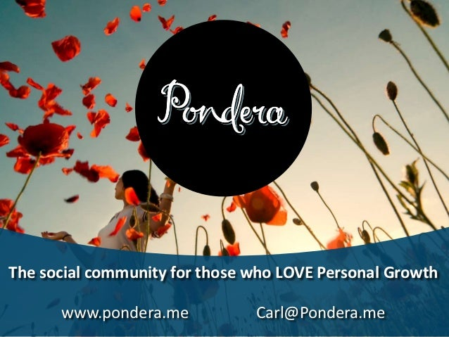 The social community for those who LOVE Personal Growth      www.pondera.me           Carl@Pondera.me