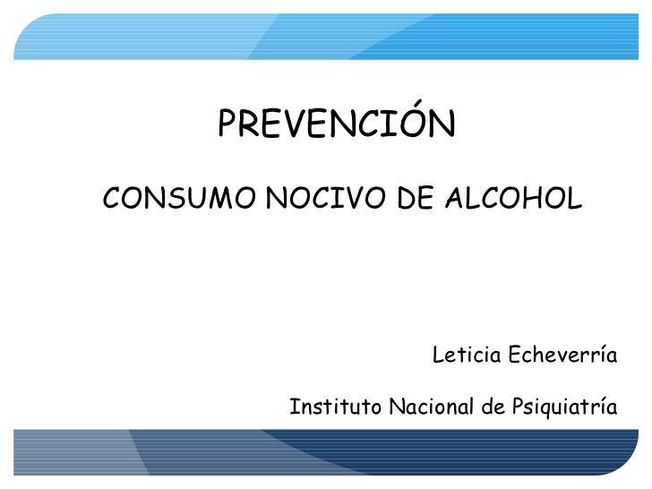 PREVENCIÓN  CONSUMO NOCIVO DE ALCOHOL Leticia Echeverría Instituto Nacional de Psiquiatría