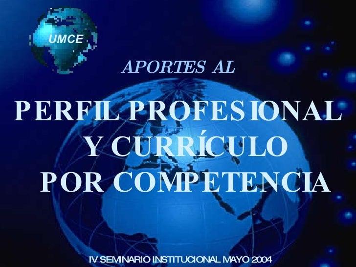 UMCE PERFIL PROFESIONAL  Y CURRÍCULO  POR COMPETENCIA IV SEMINARIO INSTITUCIONAL MAYO 2004 APORTES AL