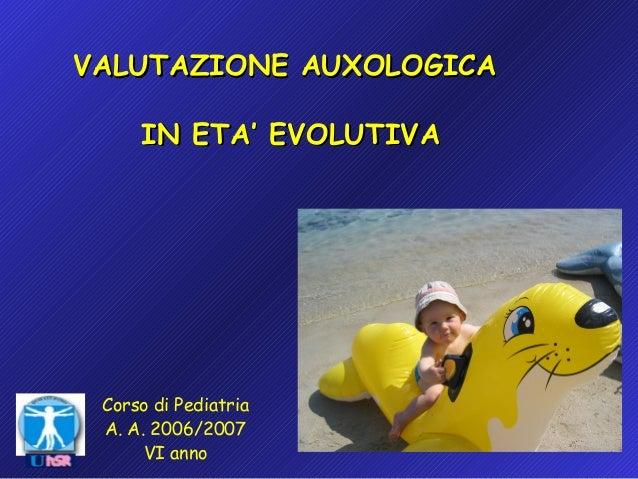 VALUTAZIONE AUXOLOGICA IN ETA' EVOLUTIVA  Corso di Pediatria A. A. 2006/2007 VI anno