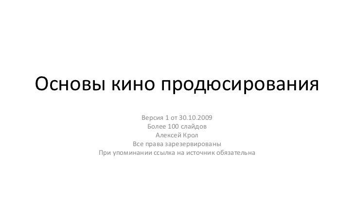 Основы кино продюсирования<br />Версия 1 от 30.10.2009<br />Более 100 слайдов<br />Алексей Крол<br />Все права зарезервиро...