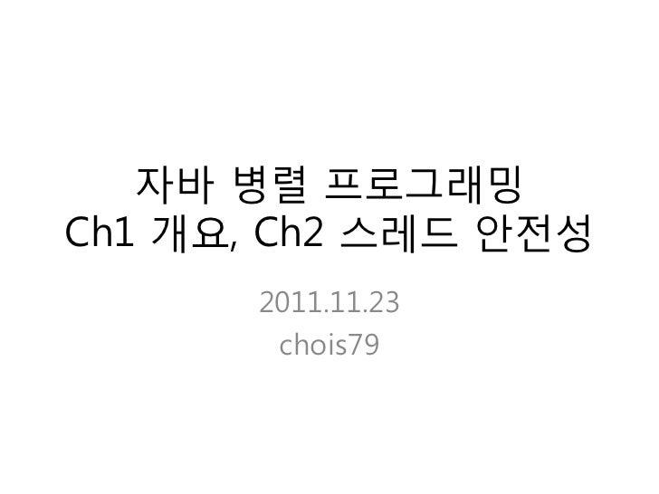 자바 병렬 프로그래밍Ch1 개요, Ch2 스레드 안젂성      2011.11.23       chois79
