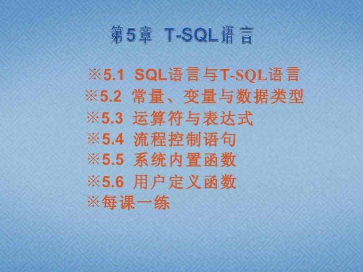 ※5.1 SQL语言与T-SQL语言※5.2 常量、变量与数据类型※5.3 运算符与表达式※5.4 流程控制语句※5.5 系统内置函数※5.6 用户定义函数※每课一练