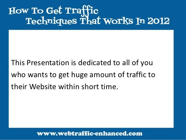 This Presentation is dedicated to all of youwho wants to get huge amount of traffic totheir Website within short time.