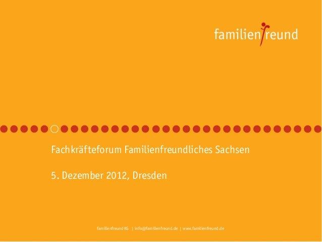 Fachkräfteforum Familienfreundliches Sachsen5. Dezember 2012, Dresden          familienfreund KG | info@familienfreund.de ...
