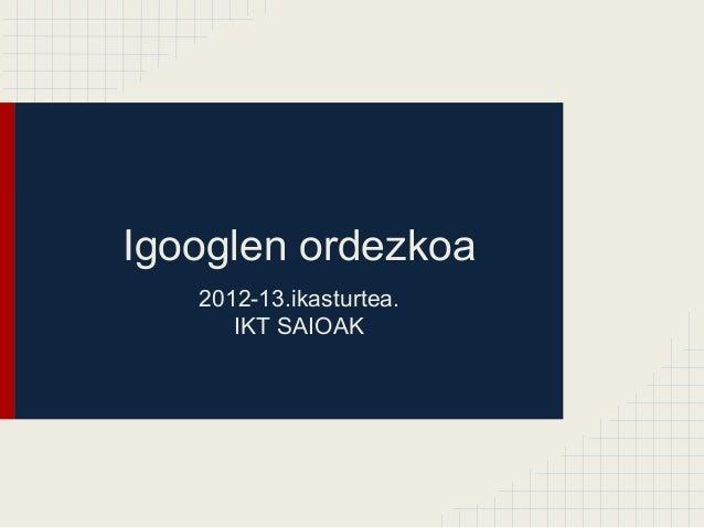 Igooglen ordezkoa 2012-13.ikasturtea. IKT SAIOAK