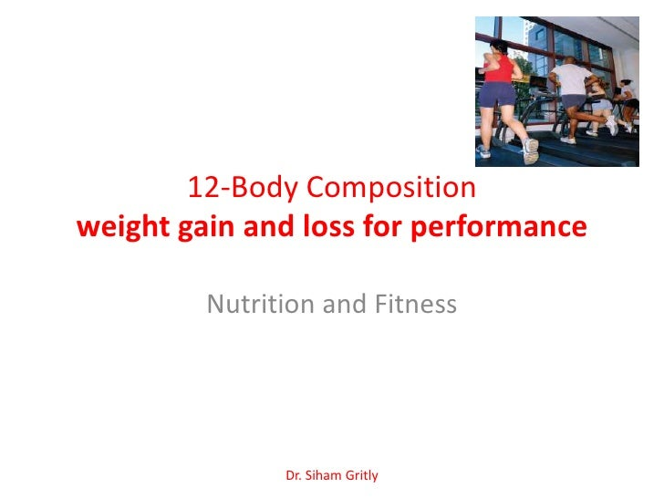 12-Body Compositionweight gain and loss for performance         Nutrition and Fitness               Dr. Siham Gritly