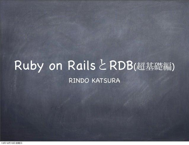 Ruby on RailsとRDB(超基礎編) RINDO KATSURA  13年12月13日金曜日