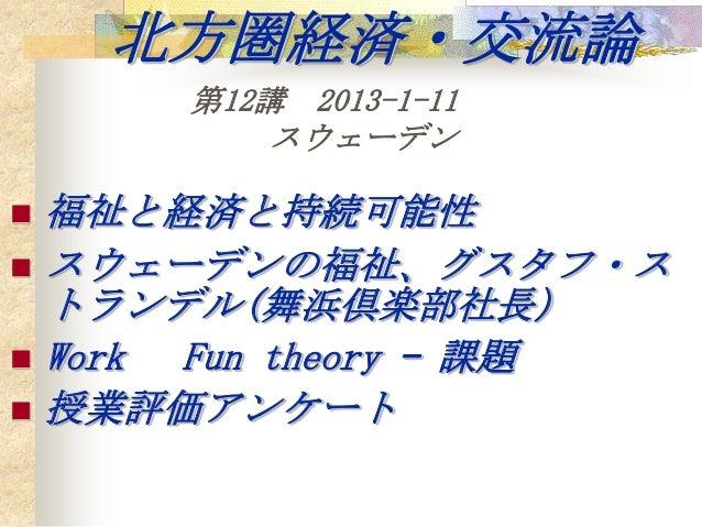 北方圏経済・交流論        第12講 2013-1-11            スウェーデン   福祉と経済と持続可能性   スウェーデンの福祉、グスタフ・ス    トランデル(舞浜倶楽部社長)   Work Fun theory ...
