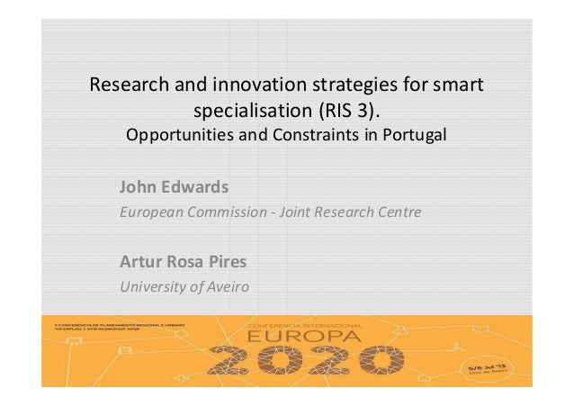 Research and innovation strategies for smart specialisation (RIS 3). Opportunities and Constraints in Portugal John Edward...