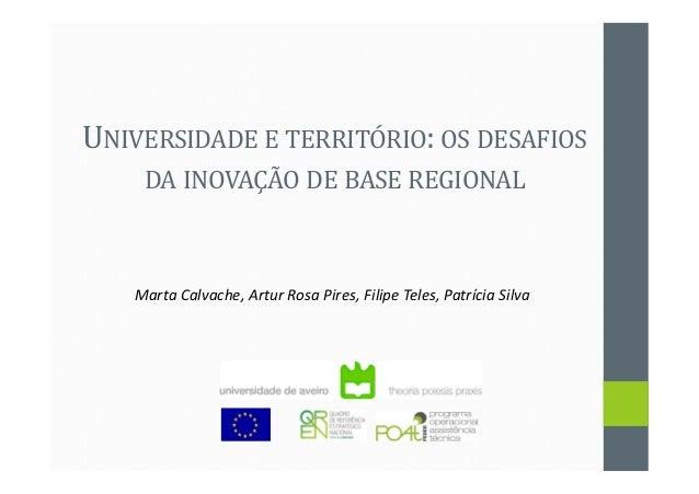 UNIVERSIDADE E TERRITÓRIO: OS DESAFIOS DA INOVAÇÃO DE BASE REGIONAL Marta Calvache, Artur Rosa Pires, Filipe Teles, Patríc...