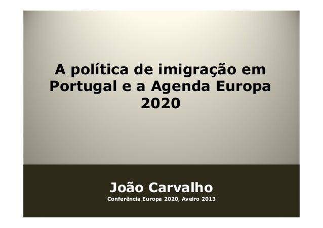 A política de imigração em Portugal e a Agenda Europa 2020 João Carvalho Conferência Europa 2020, Aveiro 2013