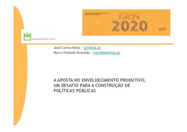 A APOSTA NO ENVELHECIMENTO PRODUTIVO, UM DESAFIO PARA A CONSTRUÇÃO DE POLÍTICAS PÚBLICAS José Carlos Mota – jcm@ua.pt Mari...