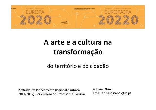 do território e do cidadão Adriana Abreu Email: adriana.isabel@ua.pt A arte e a cultura na transformação Mestrado em Plane...