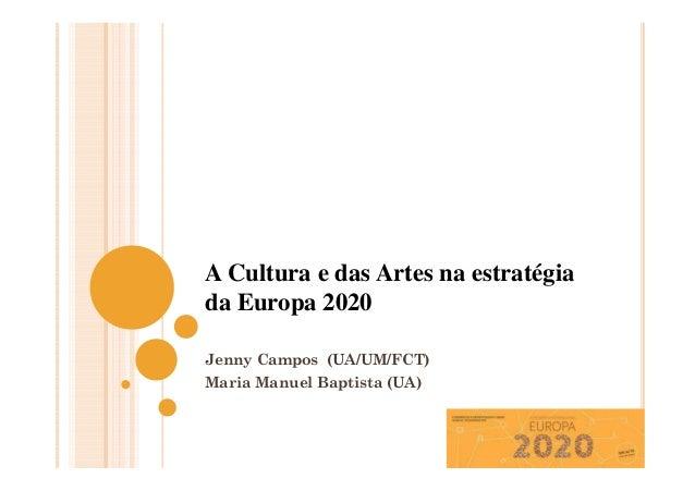A Cultura e das Artes na estratégia da Europa 2020 Jenny Campos (UA/UM/FCT) Maria Manuel Baptista (UA)